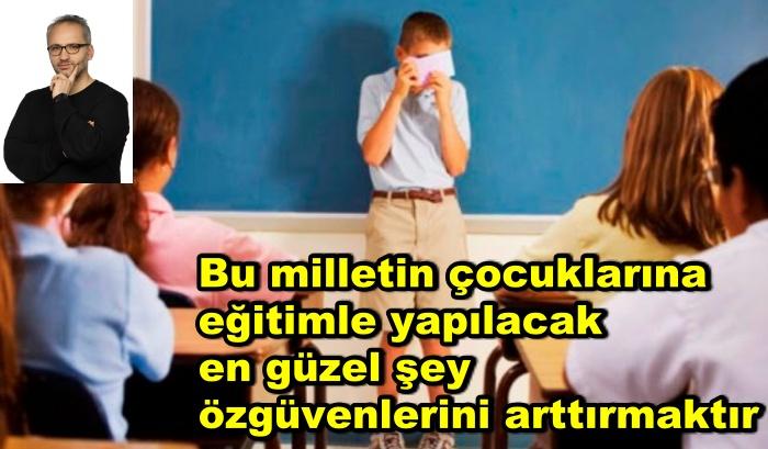 Bu milletin çocuklarına eğitimle yapılacak en güzel şey özgüvenlerini arttırmaktır