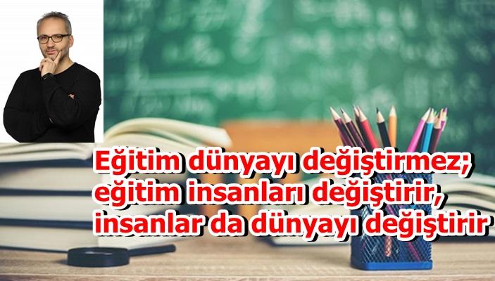 Eğitim dünyayı değiştirmez; eğitim insanları değiştirir, insanlar da dünyayı değiştirir