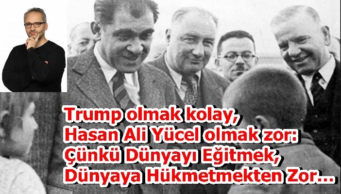 Trump olmak kolay, Hasan Ali Yücel olmak zor: Çünkü Dünyayı Eğitmek, Dünyaya Hükmetmekten Zor…
