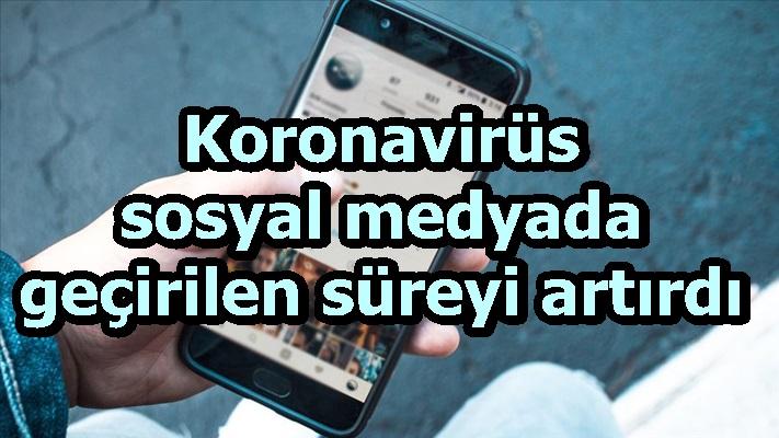 Koronavirüs sosyal medyada geçirilen süreyi artırdı