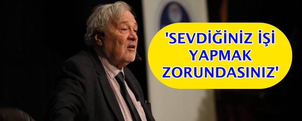 'SEVDİĞİNİZ İŞİ YAPMAK ZORUNDASINIZ'