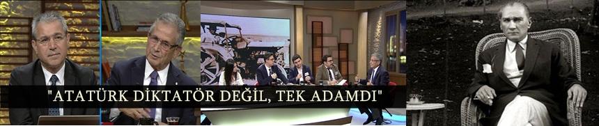 """""""ATATÜRK DİKTATÖR DEĞİL, TEK ADAMDI"""""""