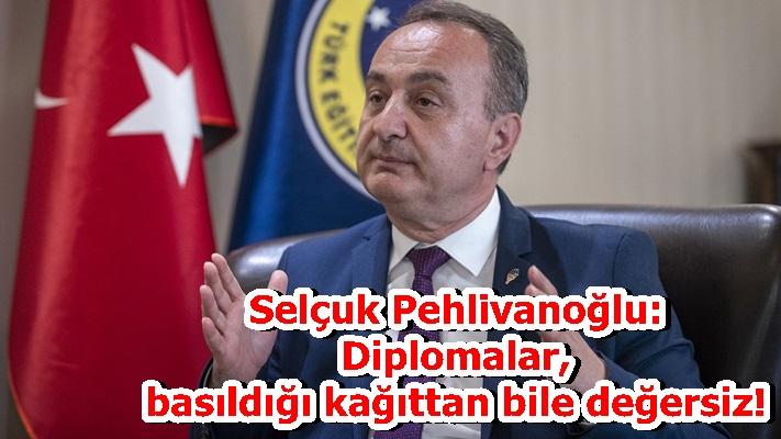 Selçuk Pehlivanoğlu: Diplomalar, basıldığı kağıttan bile değersiz!