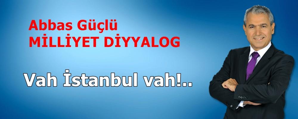 Vah İstanbul vah!..