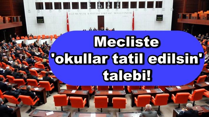 Mecliste 'okullar tatil edilsin' talebi!