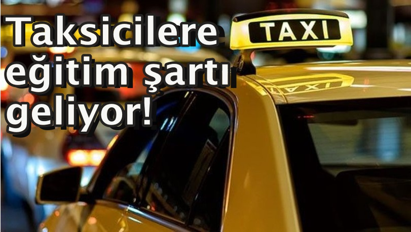 Taksicilere eğitim şartı geliyor!