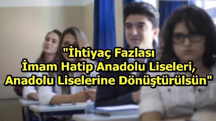 """""""İhtiyaç Fazlası İmam Hatip Anadolu Liseleri, Anadolu Liselerine Dönüştürülsün"""""""
