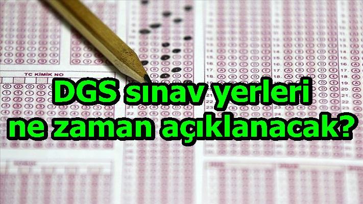DGS sınav yerleri ne zaman açıklanacak?