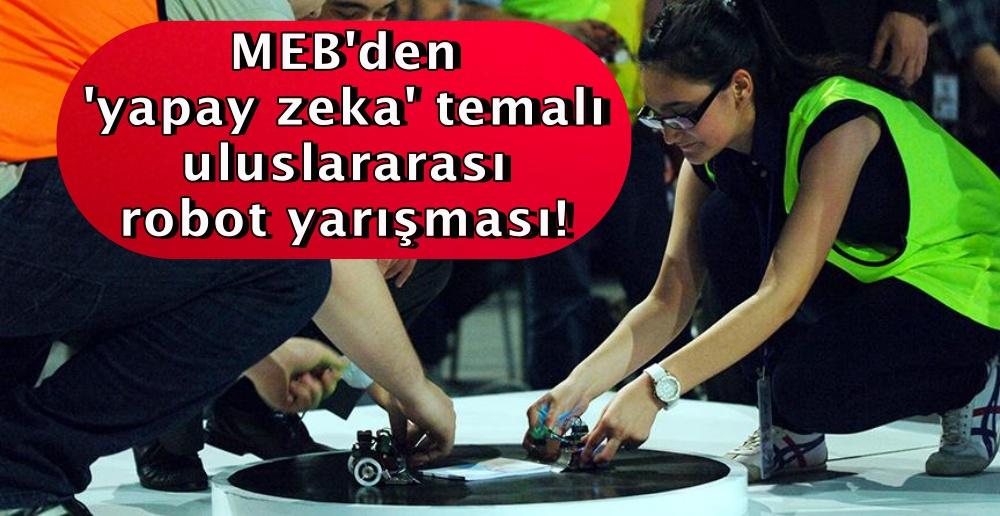 MEB'den 'yapay zeka' temalı uluslararası robot yarışması!
