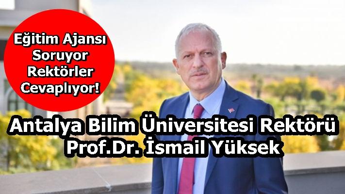 Antalya Bilim Üniversitesi Rektörü Prof.Dr. İsmail Yüksek Sorularımızı Yanıtladı