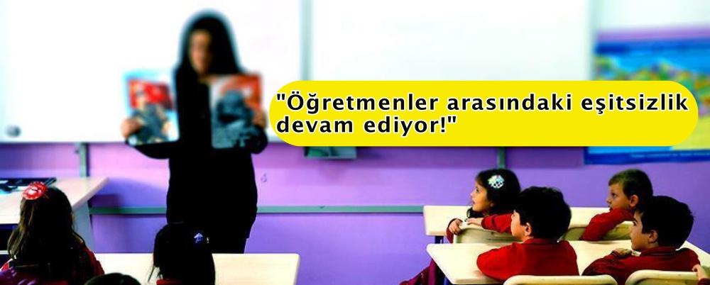 """""""Öğretmenler arasındaki eşitsizlik devam ediyor!"""""""