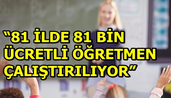 """""""81 İLDE 81 BİN ÜCRETLİ ÖĞRETMEN ÇALIŞTIRILIYOR"""""""