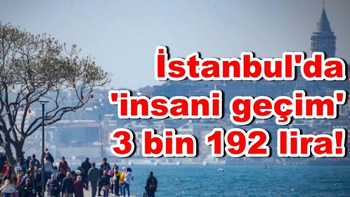 İstanbul'da 'insani geçim' 3 bin 192 lira!