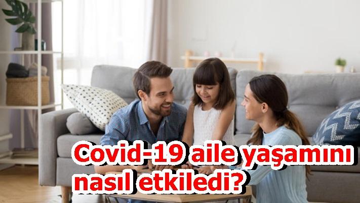 Covid-19 aile yaşamını nasıl etkiledi?