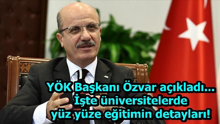 YÖK Başkanı Özvar açıkladı... İşte üniversitelerde yüz yüze eğitimin detayları!