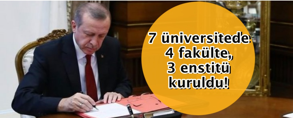 7 üniversitede 4 fakülte, 3 enstitü kuruldu!