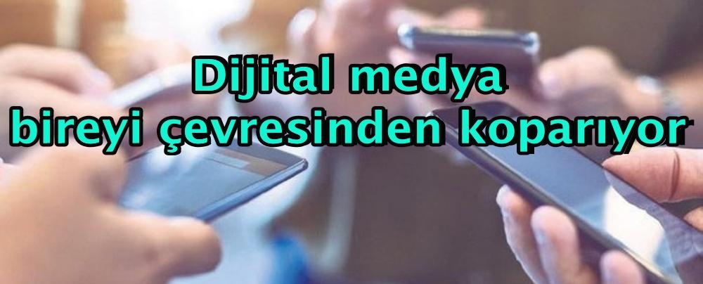 Dijital medya bireyi çevresinden koparıyor