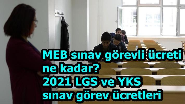 MEB sınav görevli ücreti ne kadar? 2021 LGS ve YKS sınav görev ücretleri