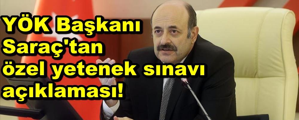 YÖK Başkanı Saraç'tan özel yetenek sınavı açıklaması!