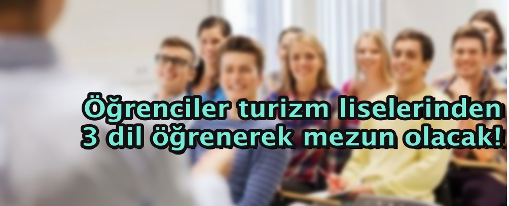 Öğrenciler turizm liselerinden 3 dil öğrenerek mezun olacak!