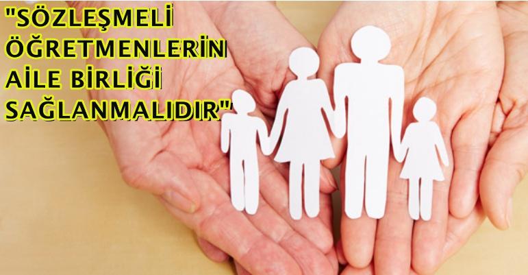 """""""SÖZLEŞMELİ ÖĞRETMENLERİN AİLE BİRLİĞİ SAĞLANMALIDIR"""""""