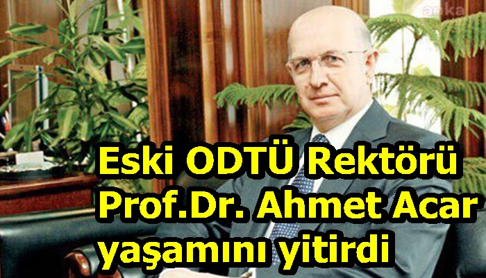 Eski ODTÜ Rektörü Prof.Dr. Ahmet Acar yaşamını yitirdi