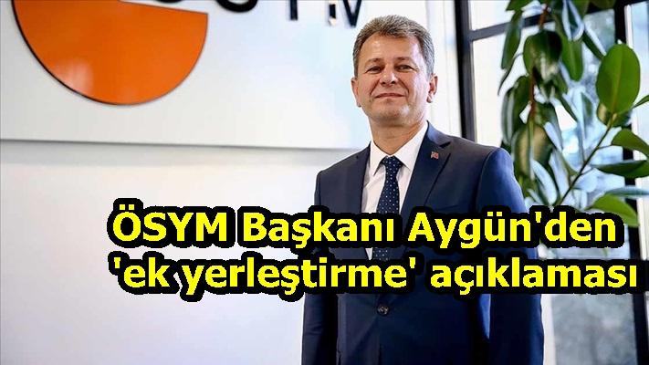 ÖSYM Başkanı Aygün'den 'ek yerleştirme' açıklaması