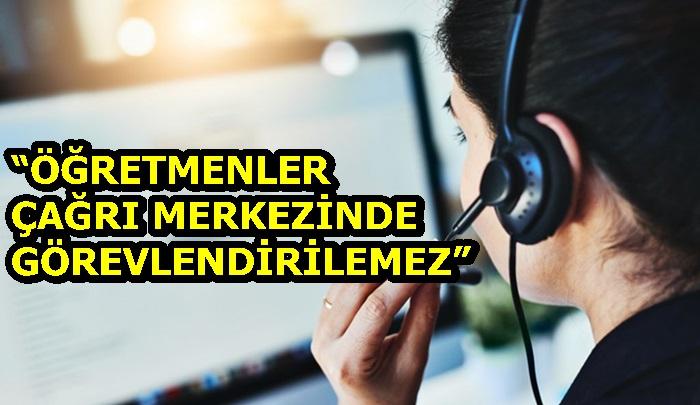 """""""ÖĞRETMENLER ÇAĞRI MERKEZİNDE GÖREVLENDİRİLEMEZ"""""""