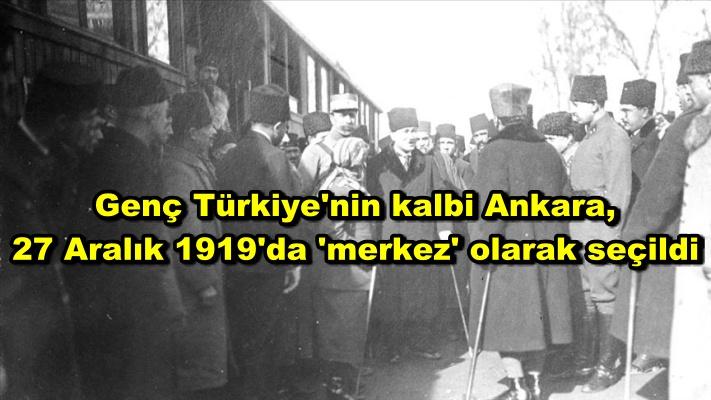 Genç Türkiye'nin kalbi Ankara, 27 Aralık 1919'da 'merkez' olarak seçildi