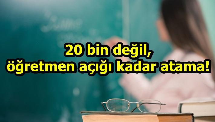 20 bin değil, öğretmen açığı kadar atama!