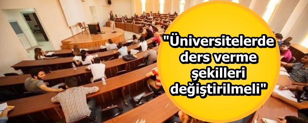 'Üniversitelerde ders verme şekilleri değiştirilmeli'