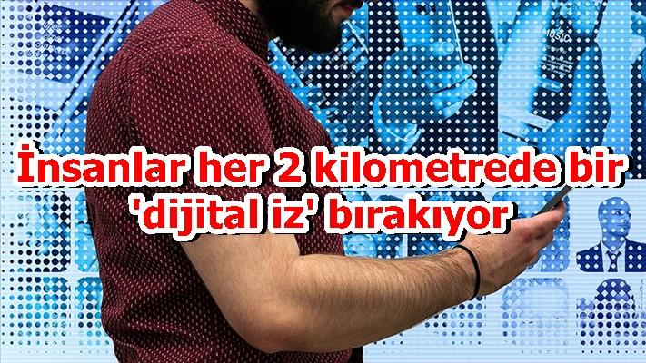 İnsanlar her 2 kilometrede bir 'dijital iz' bırakıyor