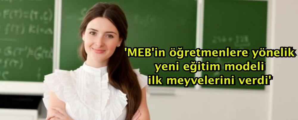'MEB'in öğretmenlere yönelik yeni eğitim modeli ilk meyvelerini verdi'