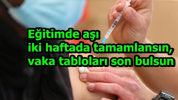 Eğitimde aşı iki haftada tamamlansın, vaka tabloları son bulsun