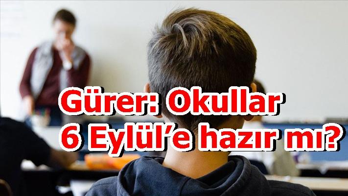 """Gürer: """"Okullar 6 Eylül'e hazır mı?"""""""