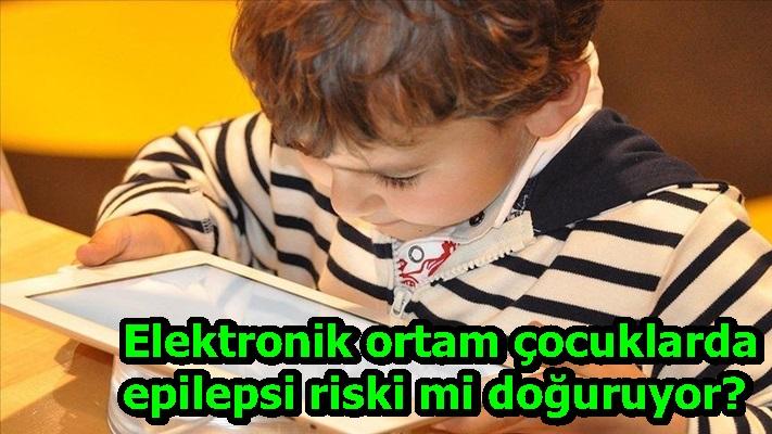 Elektronik ortam çocuklarda epilepsi riski mi doğuruyor?