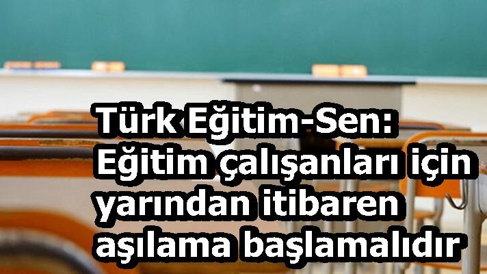 Türk Eğitim-Sen: Eğitim çalışanları için yarından itibaren aşılama başlamalıdır
