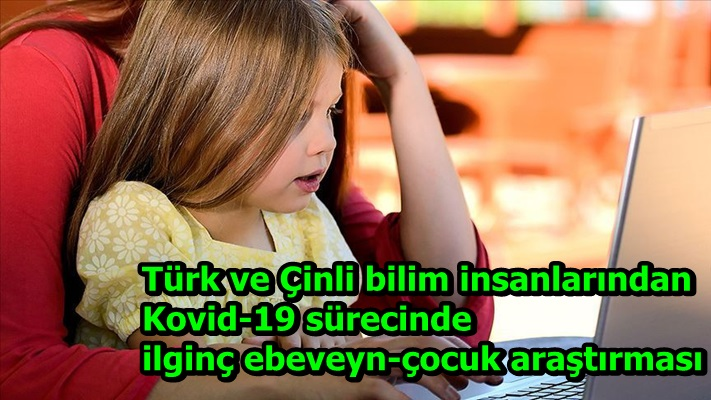Türk ve Çinli bilim insanlarından Kovid-19 sürecinde ilginç ebeveyn-çocuk araştırması