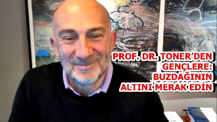 PROF. DR. MEHMET TONER'DENGENÇLERE: BUZDAĞININ ALTINI MERAK EDİN