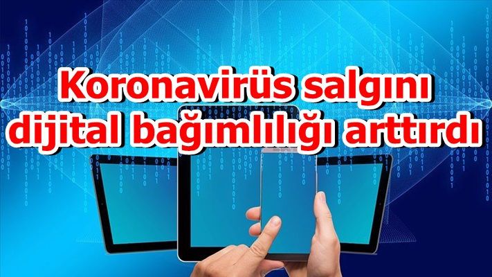 Koronavirüs salgını dijital bağımlılığı arttırdı