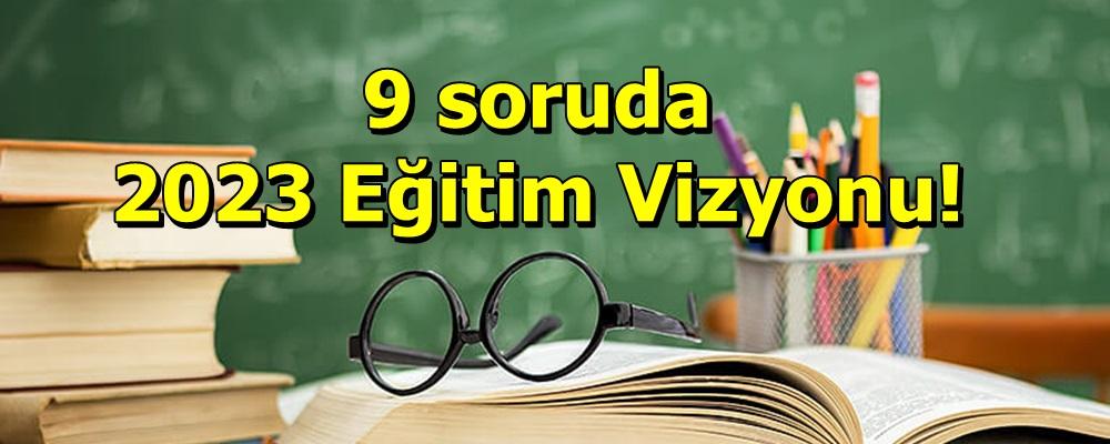 9 soruda 2023 Eğitim Vizyonu!