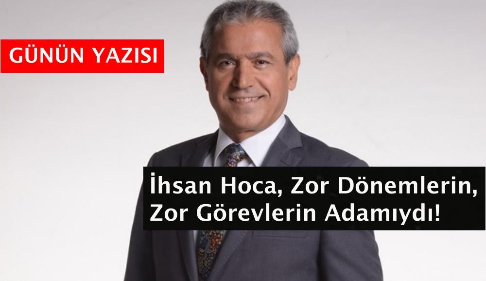 İhsan Hoca, Zor Dönemlerin, Zor Görevlerin Adamıydı!