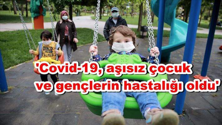 'Covid-19, aşısız çocuk ve gençlerin hastalığı oldu'