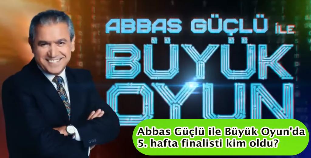 Abbas Güçlü ile Büyük Oyun'da 5. hafta finalisti kim oldu?