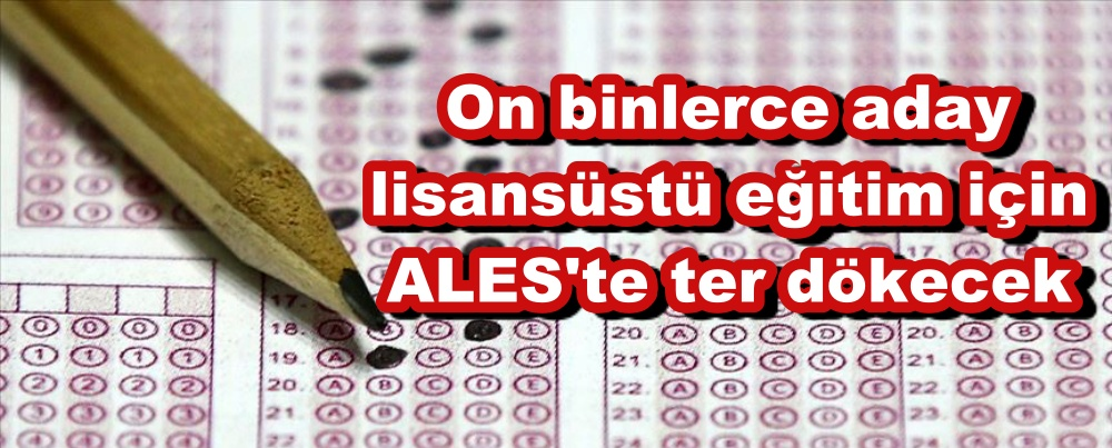 On binlerce aday lisansüstü eğitim için ALES'te ter dökecek