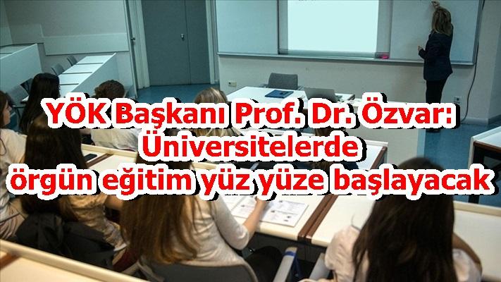 YÖK Başkanı Prof. Dr. Özvar: Üniversitelerde örgün eğitim yüz yüze başlayacak