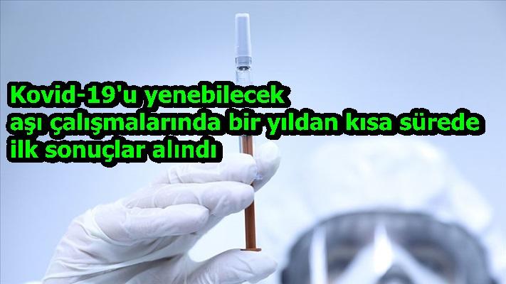 Kovid-19'u yenebilecek aşı çalışmalarında bir yıldan kısa sürede ilk sonuçlar alındı