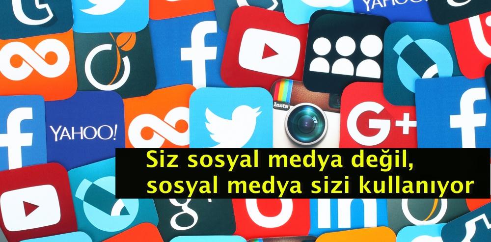Siz sosyal medya değil, sosyal medya sizi kullanıyor
