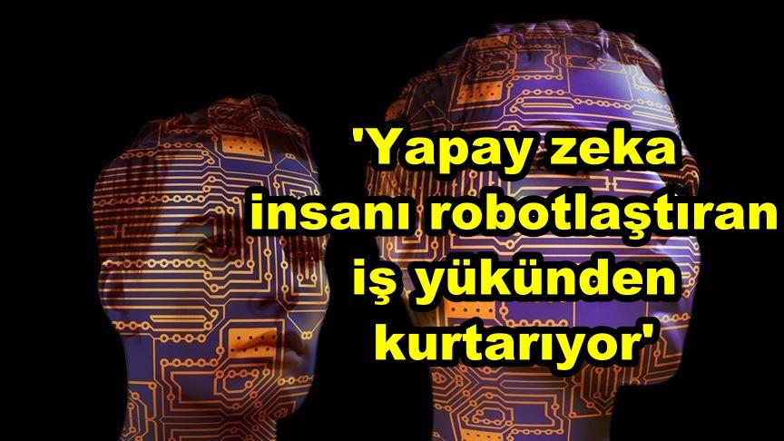 'Yapay zeka insanı robotlaştıran iş yükünden kurtarıyor'