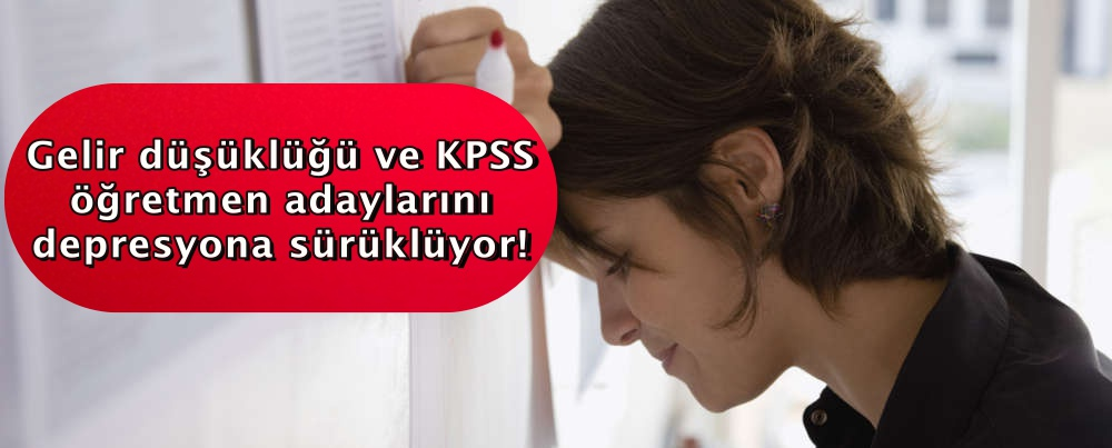 Gelir düşüklüğü ve KPSS öğretmen adaylarını depresyona sürüklüyor!